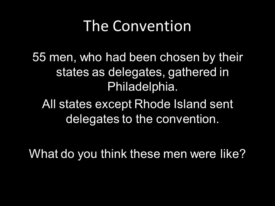 The Convention 55 men, who had been chosen by their states as delegates, gathered in Philadelphia.