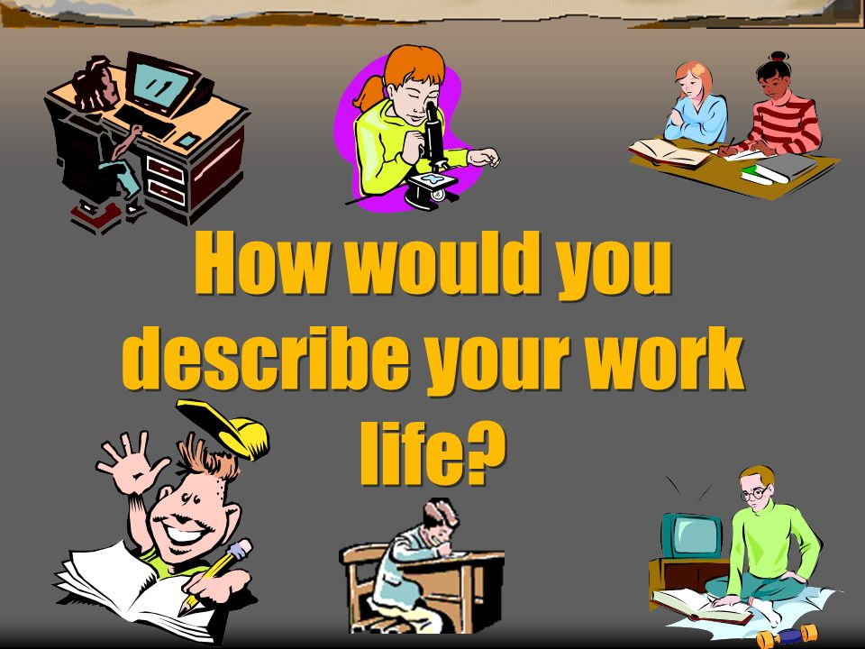 How would you describe your work life