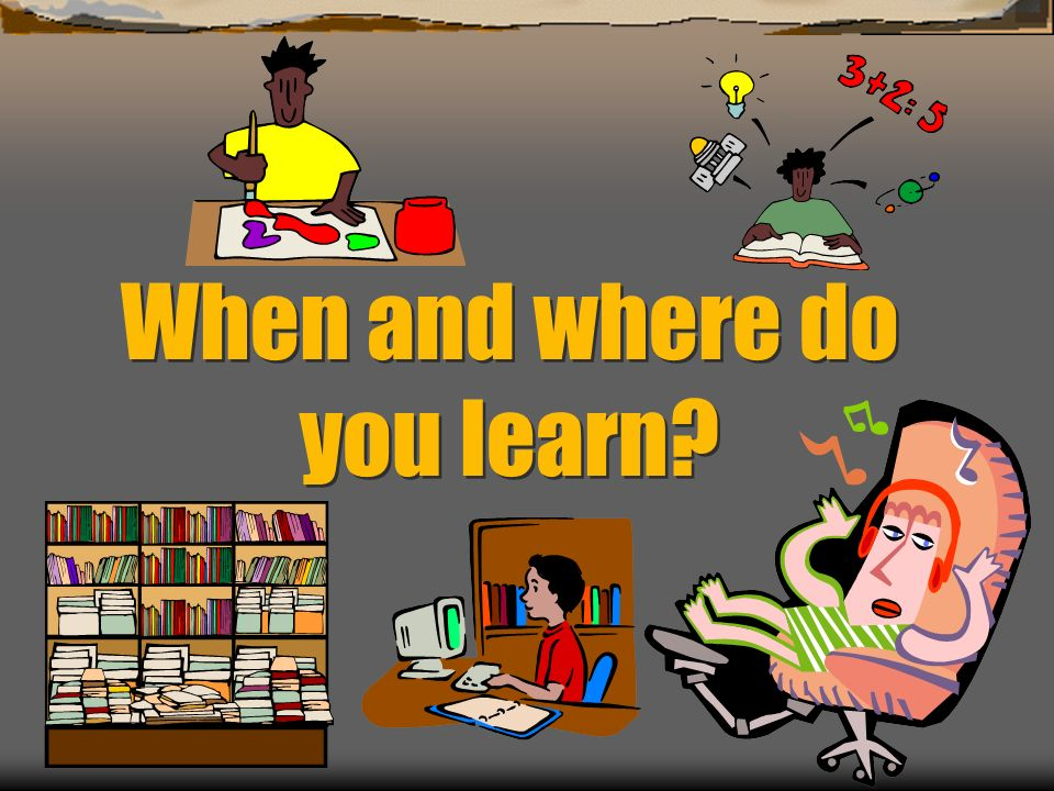 When and where do you learn