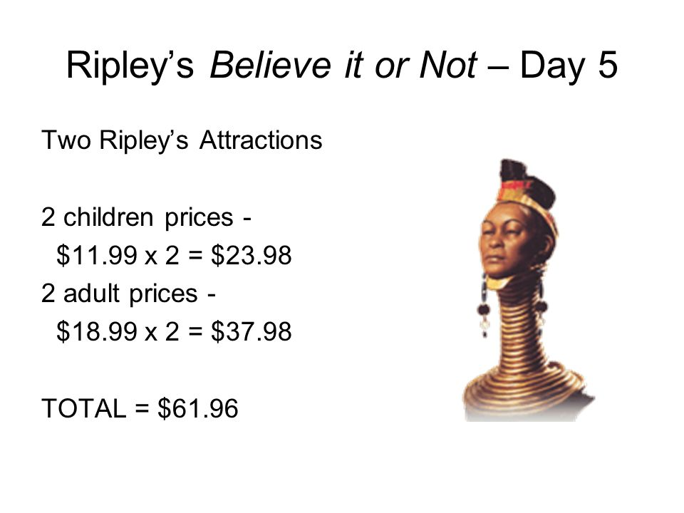 Ripleys Believe it or Not – Day 5 Two Ripleys Attractions 2 children prices - $11.99 x 2 = $23.98 2 adult prices - $18.99 x 2 = $37.98 TOTAL = $61.96