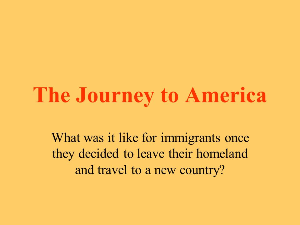 The Journey to America What was it like for immigrants once they decided to leave their homeland and travel to a new country