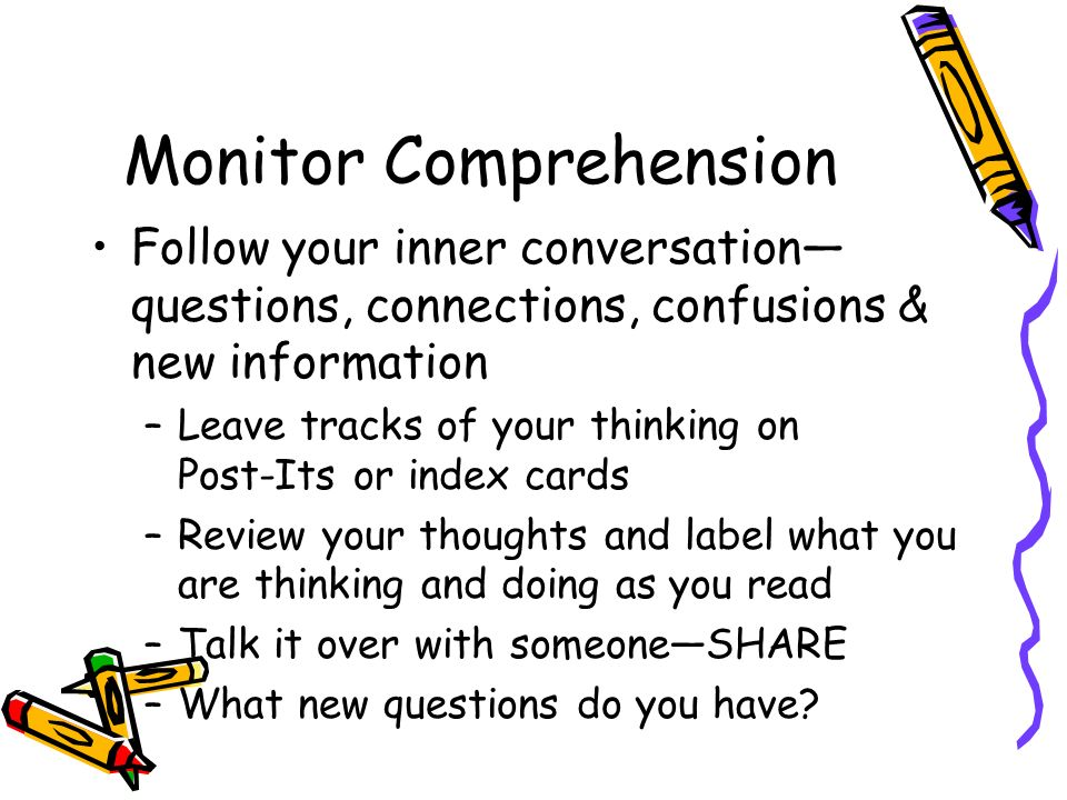 Monitor Comprehension Follow your inner conversation questions, connections, confusions & new information –Leave tracks of your thinking on Post-Its or index cards –Review your thoughts and label what you are thinking and doing as you read –Talk it over with someoneSHARE –What new questions do you have