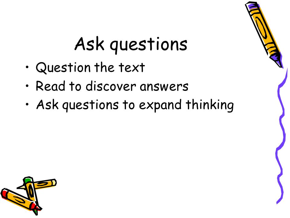 Ask questions Question the text Read to discover answers Ask questions to expand thinking