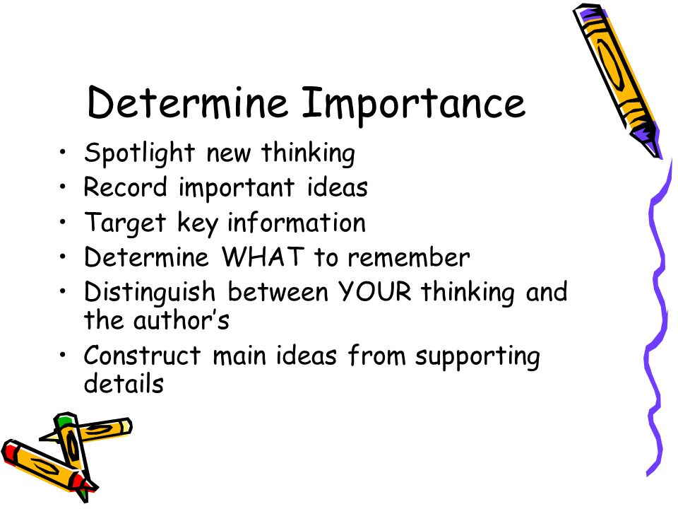 Determine Importance Spotlight new thinking Record important ideas Target key information Determine WHAT to remember Distinguish between YOUR thinking and the authors Construct main ideas from supporting details