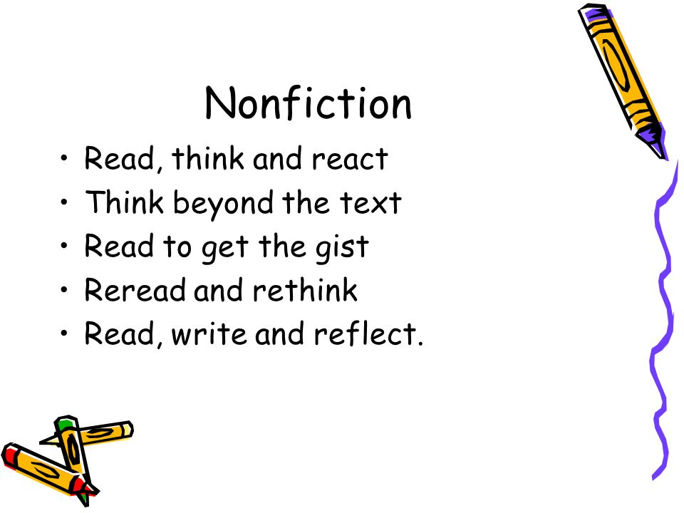 Nonfiction Read, think and react Think beyond the text Read to get the gist Reread and rethink Read, write and reflect.