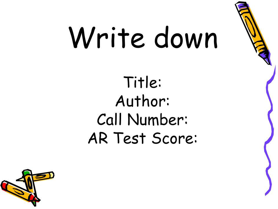 Write down Title: Author: Call Number: AR Test Score: