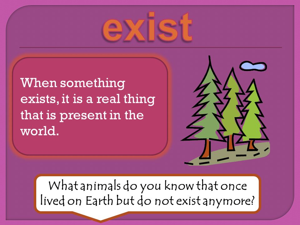When something exists, it is a real thing that is present in the world.