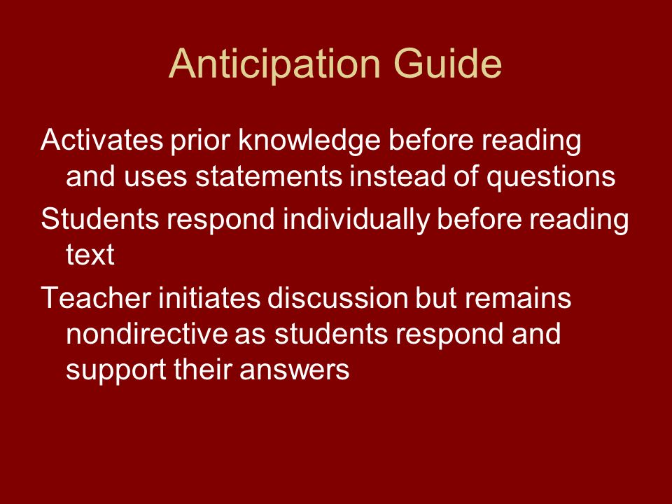 Anticipation Guide Activates prior knowledge before reading and uses statements instead of questions Students respond individually before reading text Teacher initiates discussion but remains nondirective as students respond and support their answers