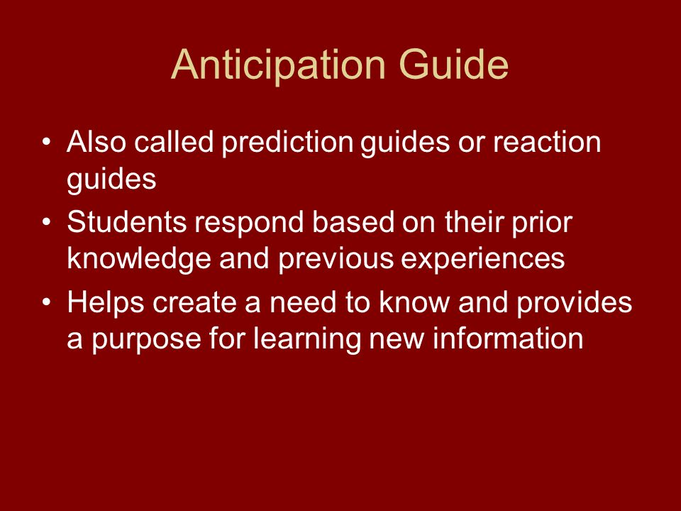 Anticipation Guide Also called prediction guides or reaction guides Students respond based on their prior knowledge and previous experiences Helps create a need to know and provides a purpose for learning new information