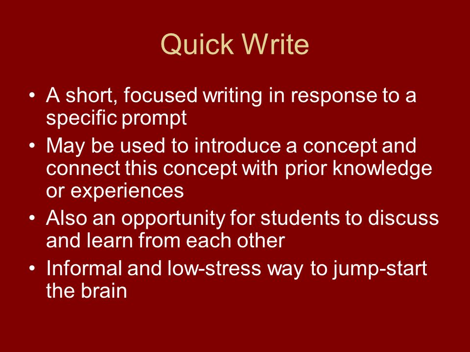 Quick Write A short, focused writing in response to a specific prompt May be used to introduce a concept and connect this concept with prior knowledge or experiences Also an opportunity for students to discuss and learn from each other Informal and low-stress way to jump-start the brain