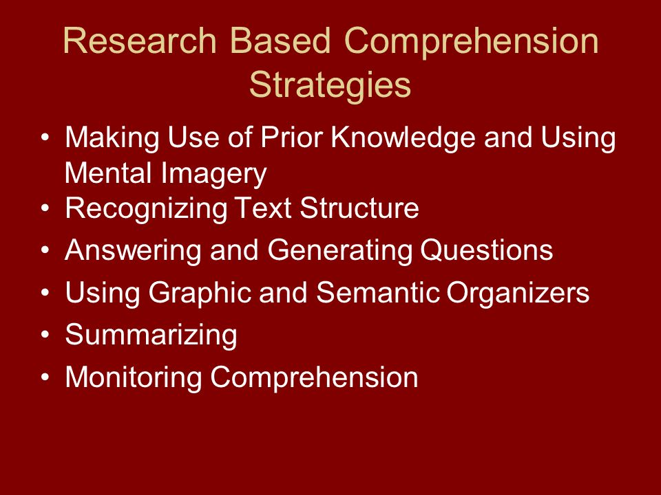 Research Based Comprehension Strategies Making Use of Prior Knowledge and Using Mental Imagery Recognizing Text Structure Answering and Generating Questions Using Graphic and Semantic Organizers Summarizing Monitoring Comprehension