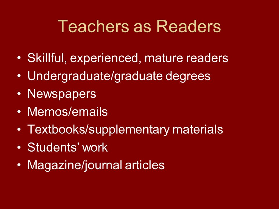 Teachers as Readers Skillful, experienced, mature readers Undergraduate/graduate degrees Newspapers Memos/emails Textbooks/supplementary materials Students work Magazine/journal articles