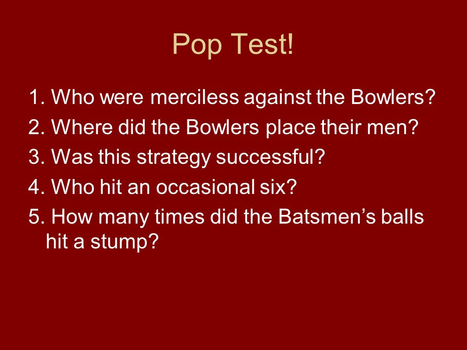 Pop Test. 1. Who were merciless against the Bowlers.