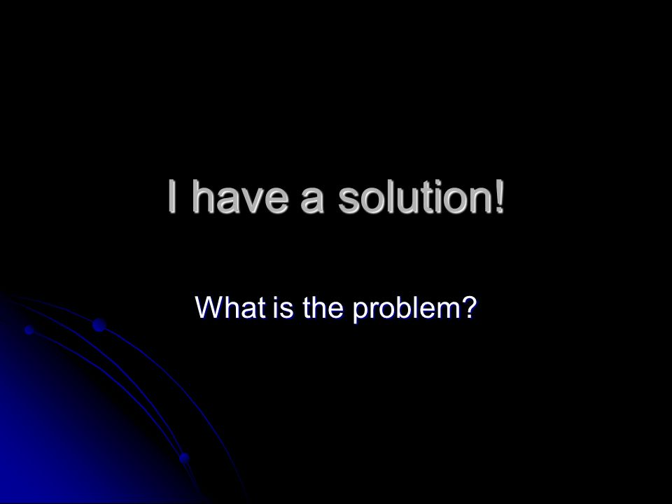 I have a solution! What is the problem