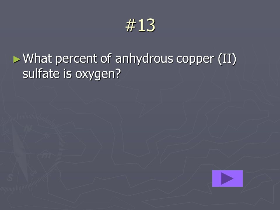 #13 What percent of anhydrous copper (II) sulfate is oxygen.