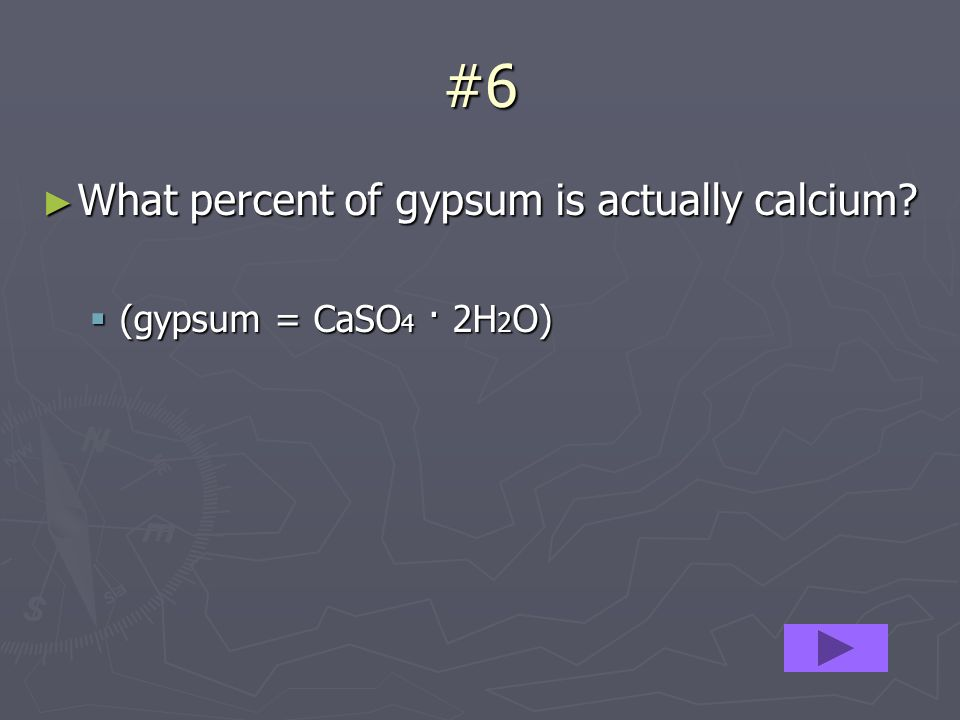 #6 What percent of gypsum is actually calcium. What percent of gypsum is actually calcium.