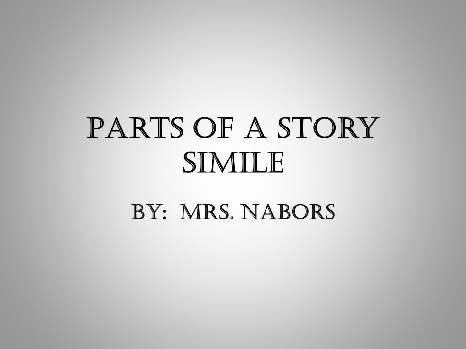 Parts of a Story Simile By: Mrs. Nabors