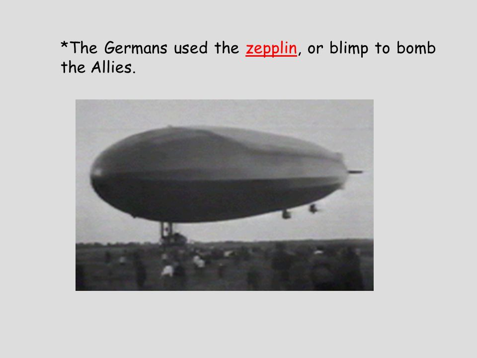 *The Germans used the zepplin, or blimp to bomb the Allies.
