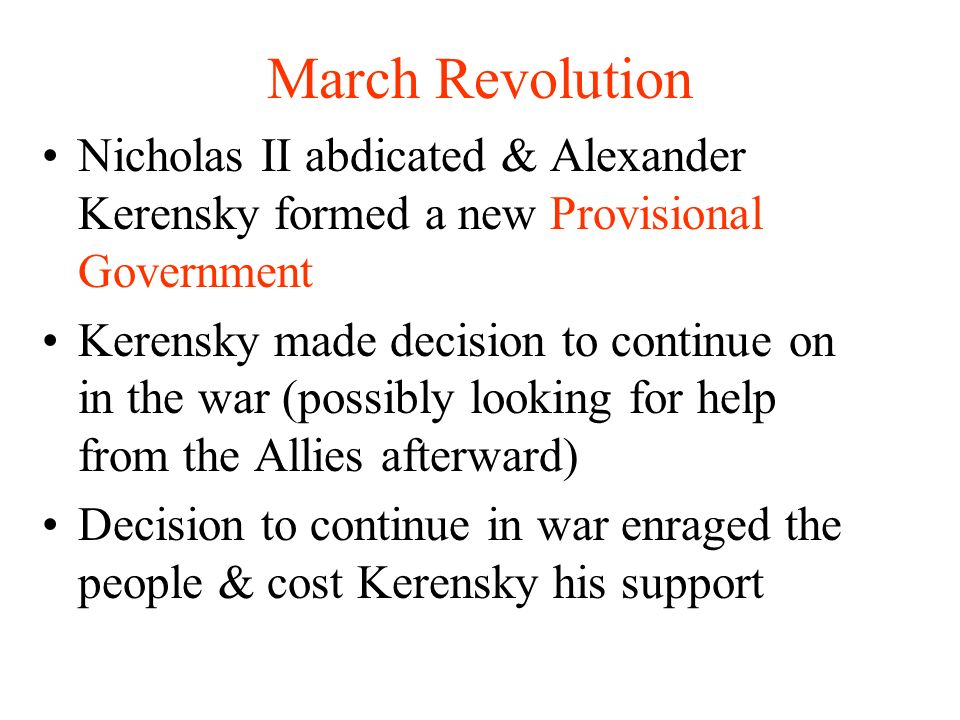 March Revolution Nicholas II abdicated & Alexander Kerensky formed a new Provisional Government Kerensky made decision to continue on in the war (possibly looking for help from the Allies afterward) Decision to continue in war enraged the people & cost Kerensky his support