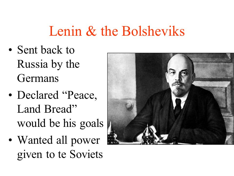 Lenin & the Bolsheviks Sent back to Russia by the Germans Declared Peace, Land Bread would be his goals Wanted all power given to te Soviets