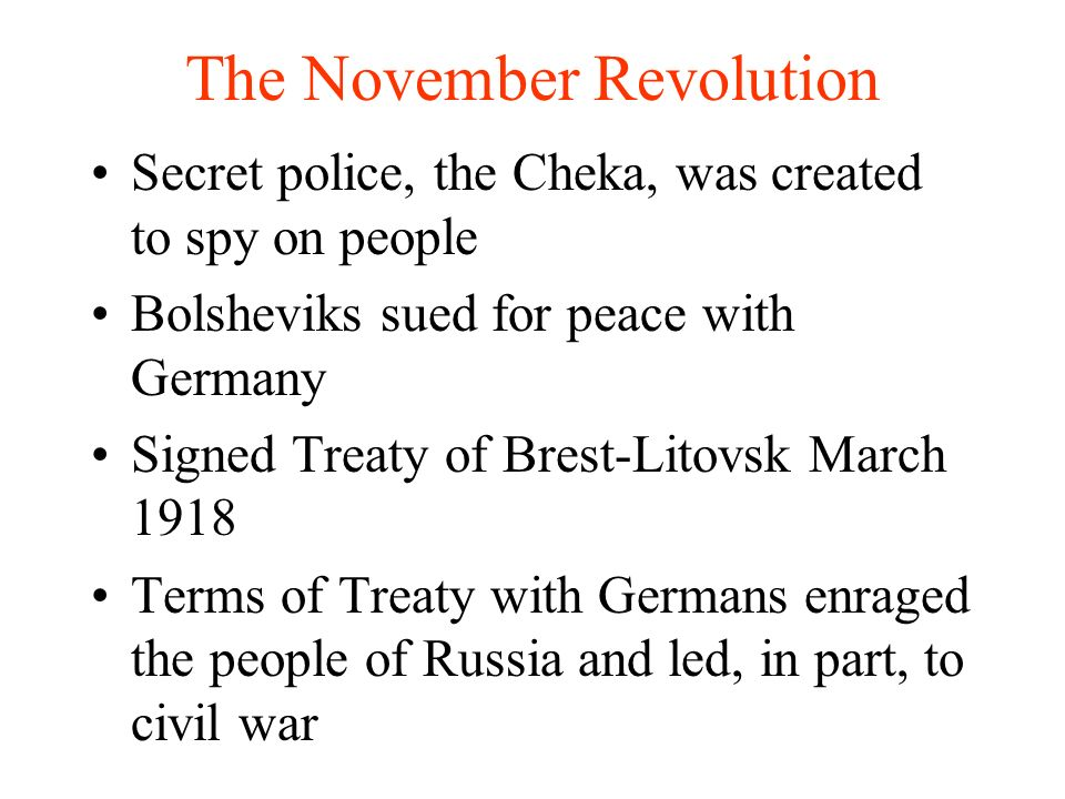 The November Revolution Secret police, the Cheka, was created to spy on people Bolsheviks sued for peace with Germany Signed Treaty of Brest-Litovsk March 1918 Terms of Treaty with Germans enraged the people of Russia and led, in part, to civil war
