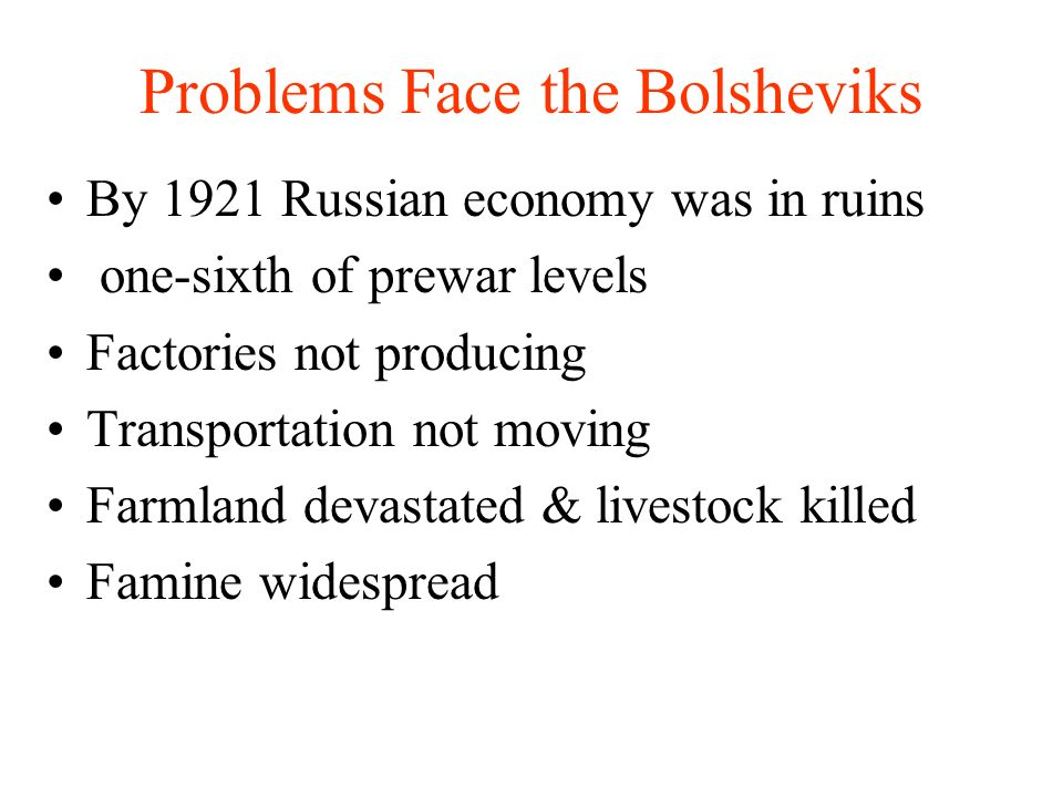 Problems Face the Bolsheviks By 1921 Russian economy was in ruins one-sixth of prewar levels Factories not producing Transportation not moving Farmland devastated & livestock killed Famine widespread