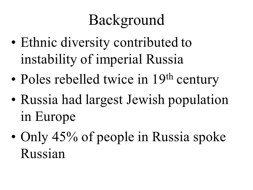 Background Ethnic diversity contributed to instability of imperial Russia Poles rebelled twice in 19 th century Russia had largest Jewish population in Europe Only 45% of people in Russia spoke Russian