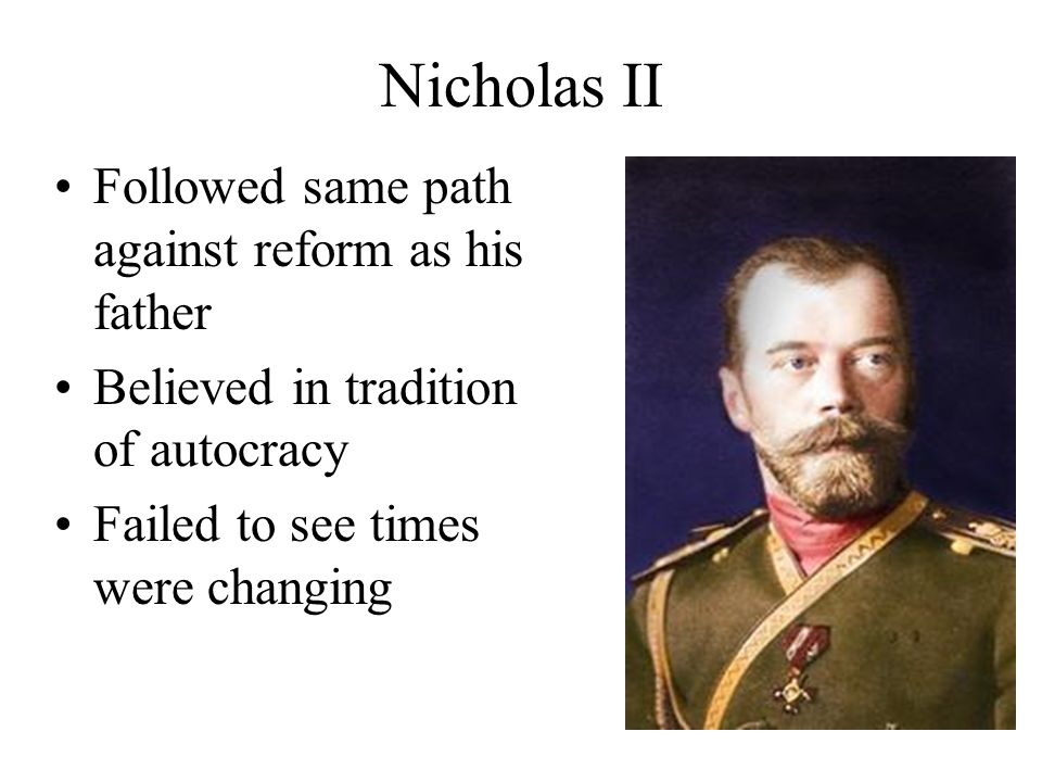 Nicholas II Followed same path against reform as his father Believed in tradition of autocracy Failed to see times were changing