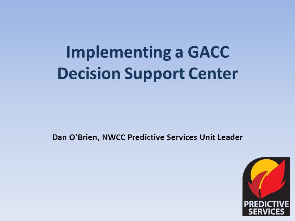 Implementing a GACC Decision Support Center Dan OBrien, NWCC Predictive Services Unit Leader