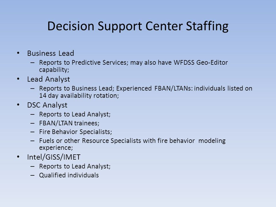 Decision Support Center Staffing Business Lead – Reports to Predictive Services; may also have WFDSS Geo-Editor capability; Lead Analyst – Reports to Business Lead; Experienced FBAN/LTANs: individuals listed on 14 day availability rotation; DSC Analyst – Reports to Lead Analyst; – FBAN/LTAN trainees; – Fire Behavior Specialists; – Fuels or other Resource Specialists with fire behavior modeling experience; Intel/GISS/IMET – Reports to Lead Analyst; – Qualified individuals