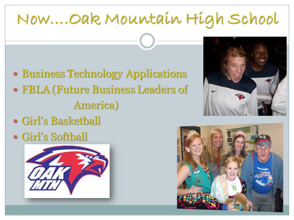 Now….Oak Mountain High School Business Technology Applications Business Technology Applications FBLA (Future Business Leaders of FBLA (Future Business Leaders of America) America) Girls Basketball Girls Basketball Girls Softball Girls Softball