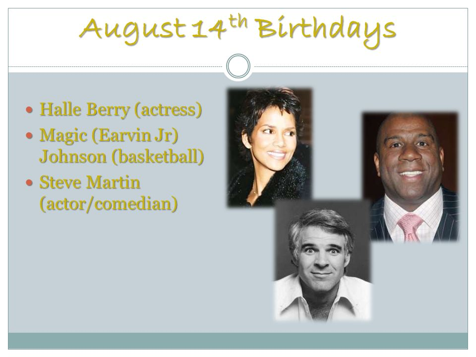 August 14 th Birthdays Halle Berry (actress) Halle Berry (actress) Magic (Earvin Jr) Johnson (basketball) Magic (Earvin Jr) Johnson (basketball) Steve Martin (actor/comedian) Steve Martin (actor/comedian)