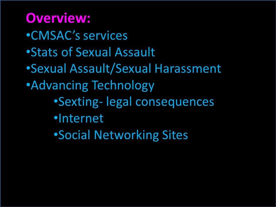Overview: CMSACs services Stats of Sexual Assault Sexual Assault/Sexual Harassment Advancing Technology Sexting- legal consequences Internet Social Networking Sites