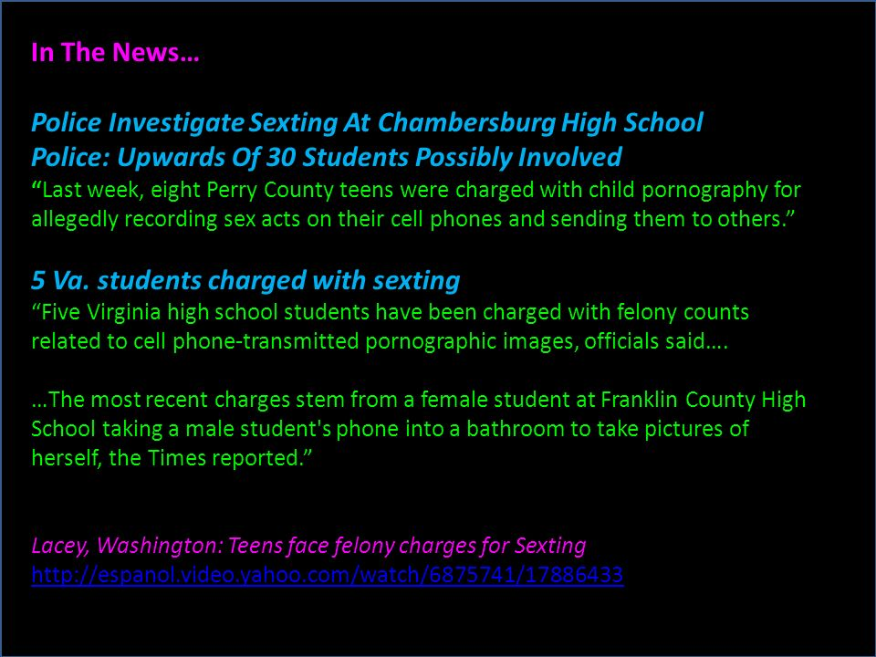 In The News… Police Investigate Sexting At Chambersburg High School Police: Upwards Of 30 Students Possibly Involved Last week, eight Perry County teens were charged with child pornography for allegedly recording sex acts on their cell phones and sending them to others.