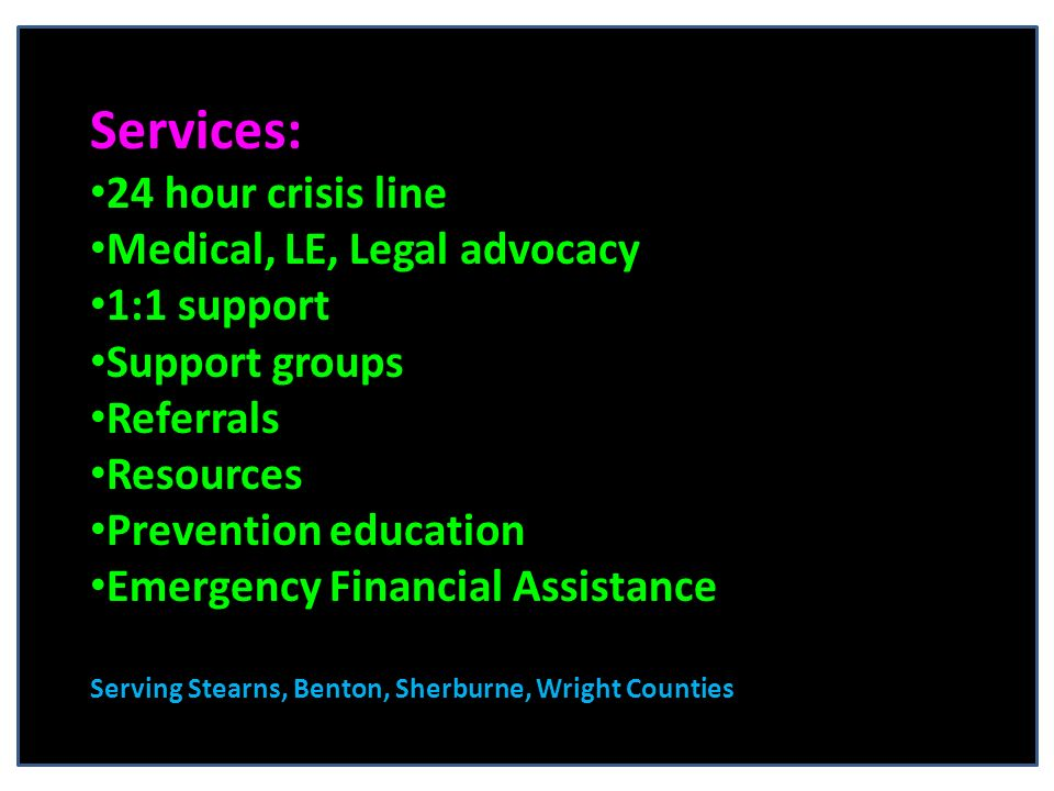 Services: 24 hour crisis line Medical, LE, Legal advocacy 1:1 support Support groups Referrals Resources Prevention education Emergency Financial Assistance Serving Stearns, Benton, Sherburne, Wright Counties