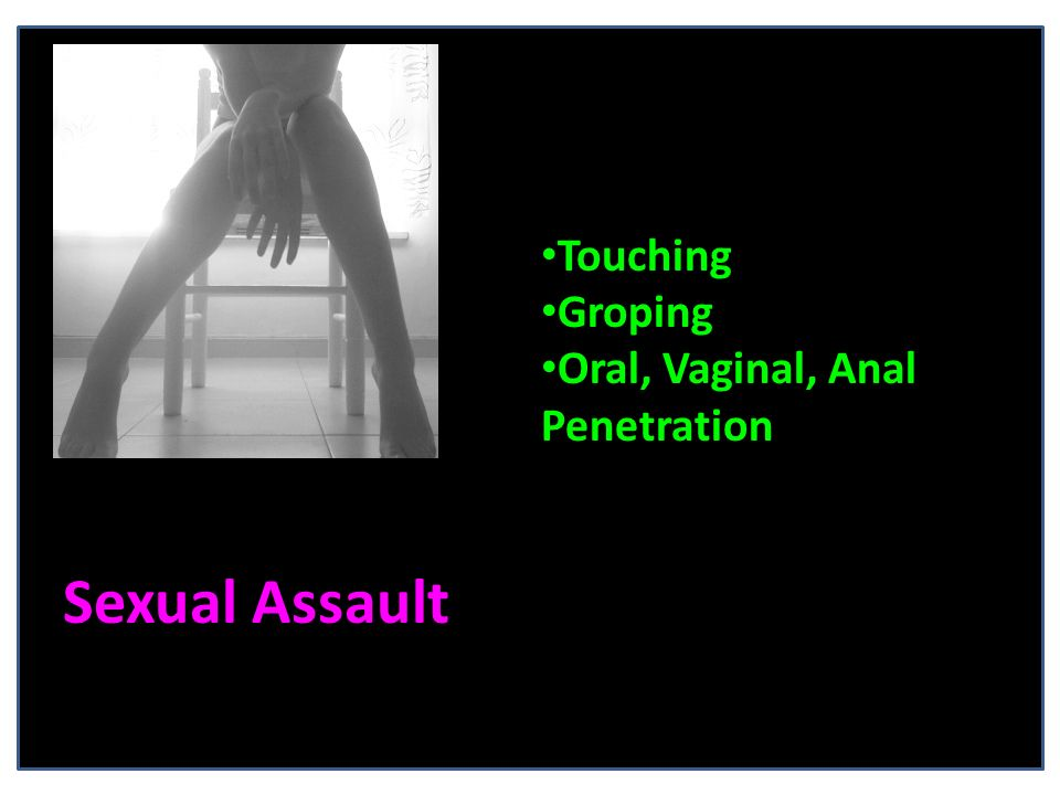 Sexual Assault Touching Groping Oral, Vaginal, Anal Penetration