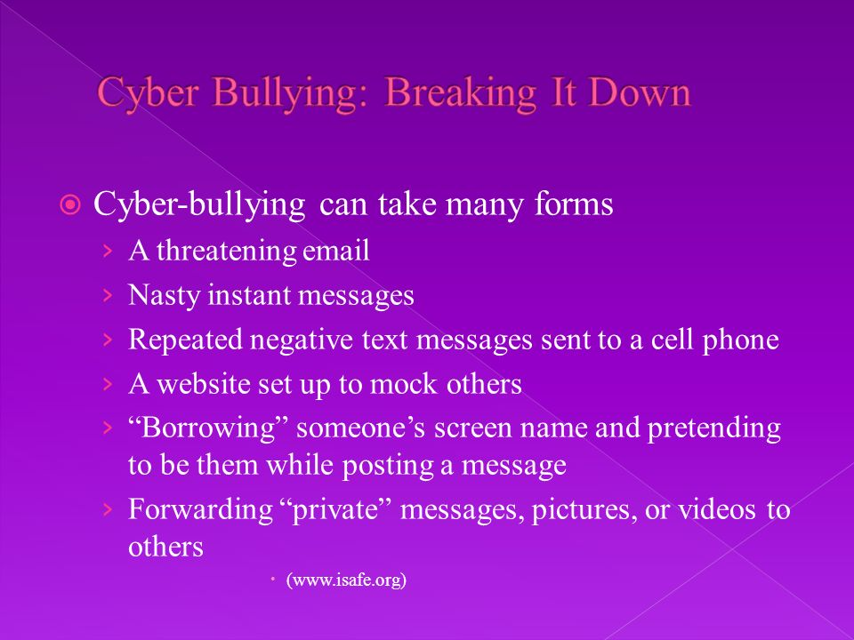 Cyber-bullying can take many forms A threatening email Nasty instant messages Repeated negative text messages sent to a cell phone A website set up to mock others Borrowing someones screen name and pretending to be them while posting a message Forwarding private messages, pictures, or videos to others (www.isafe.org)