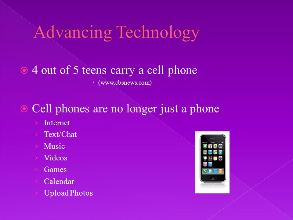 4 out of 5 teens carry a cell phone (www.cbsnews.com) Cell phones are no longer just a phone Internet Text/Chat Music Videos Games Calendar Upload Photos