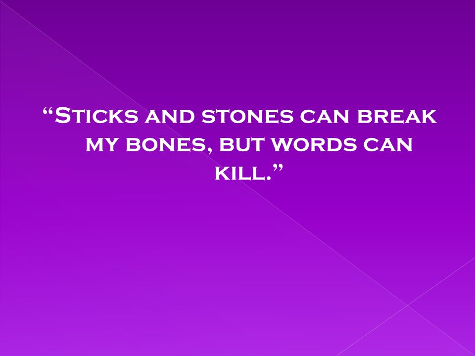Sticks and stones can break my bones, but words can kill.