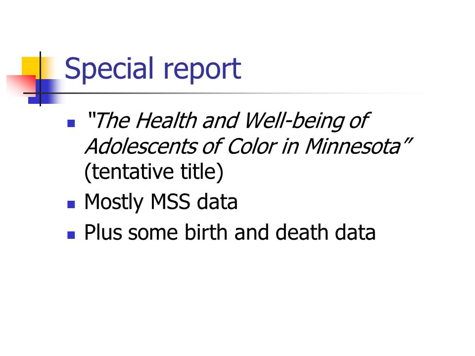 Special report The Health and Well-being of Adolescents of Color in Minnesota (tentative title) Mostly MSS data Plus some birth and death data