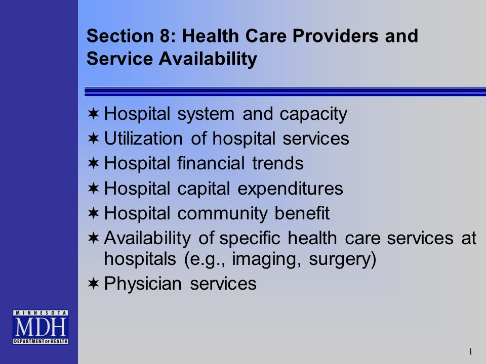 1 Section 8: Health Care Providers and Service Availability Hospital system and capacity Utilization of hospital services Hospital financial trends Hospital capital expenditures Hospital community benefit Availability of specific health care services at hospitals (e.g., imaging, surgery) Physician services