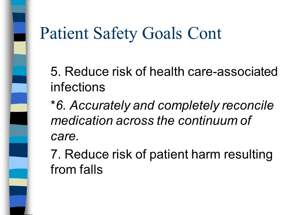 Patient Safety Goals Cont 5. Reduce risk of health care-associated infections *6.