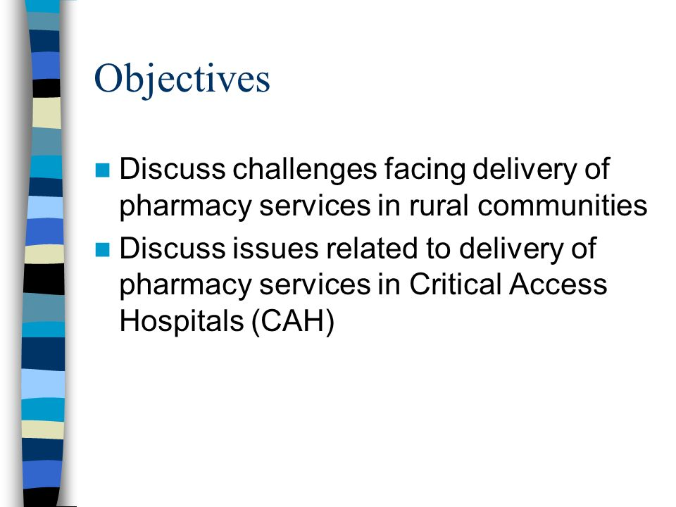Objectives Discuss challenges facing delivery of pharmacy services in rural communities Discuss issues related to delivery of pharmacy services in Critical Access Hospitals (CAH)