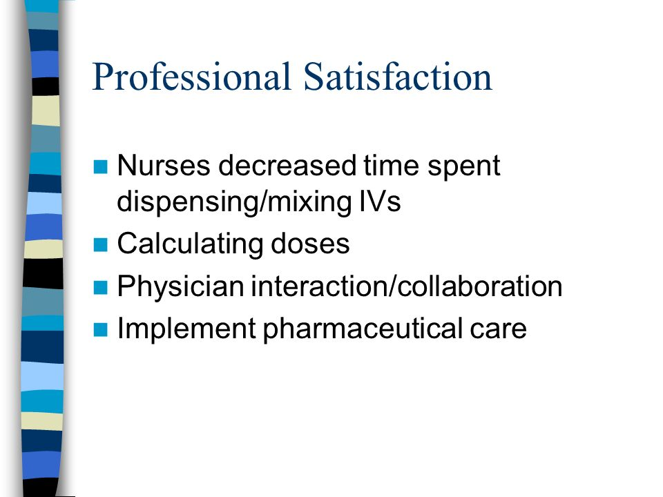 Professional Satisfaction Nurses decreased time spent dispensing/mixing IVs Calculating doses Physician interaction/collaboration Implement pharmaceutical care