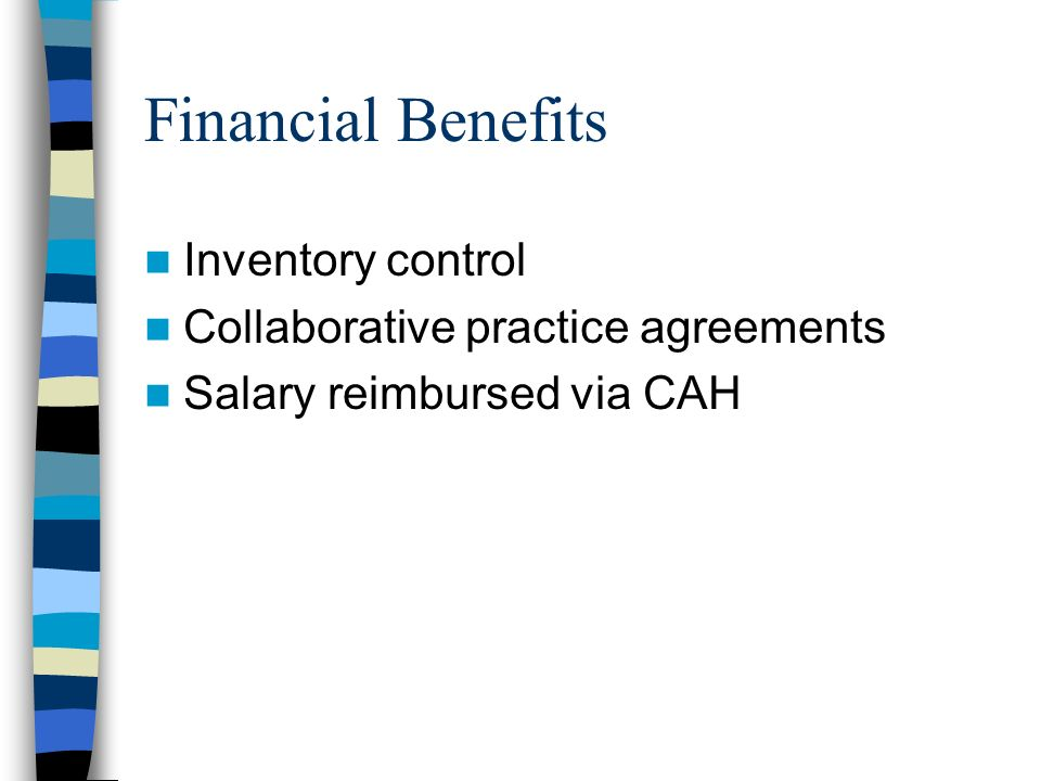 Financial Benefits Inventory control Collaborative practice agreements Salary reimbursed via CAH