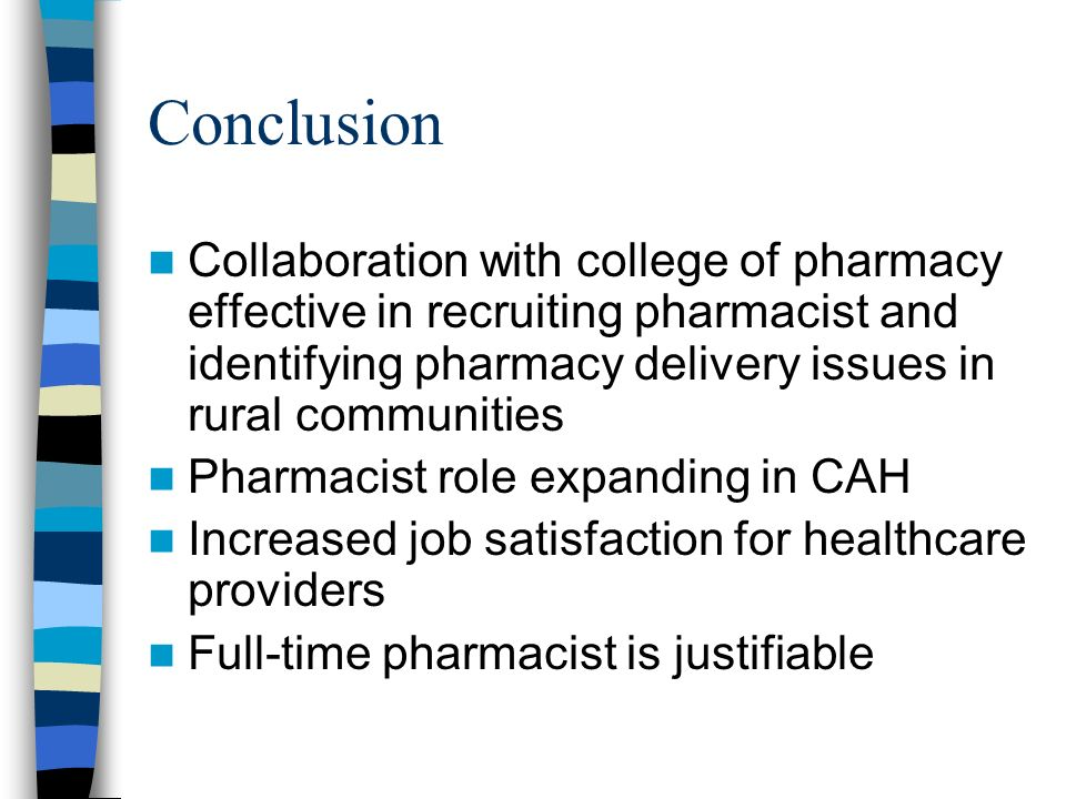 Conclusion Collaboration with college of pharmacy effective in recruiting pharmacist and identifying pharmacy delivery issues in rural communities Pharmacist role expanding in CAH Increased job satisfaction for healthcare providers Full-time pharmacist is justifiable
