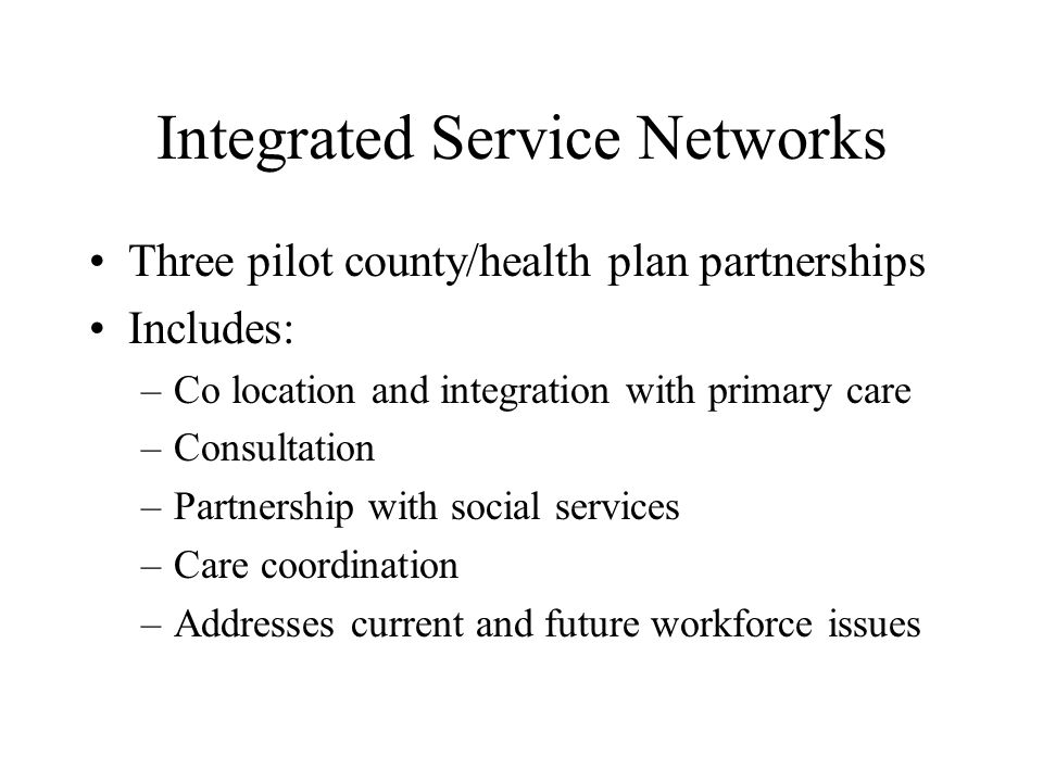 Integrated Service Networks Three pilot county/health plan partnerships Includes: –Co location and integration with primary care –Consultation –Partnership with social services –Care coordination –Addresses current and future workforce issues