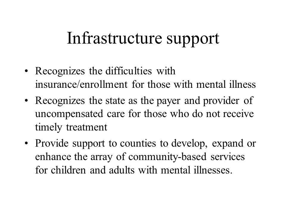 Infrastructure support Recognizes the difficulties with insurance/enrollment for those with mental illness Recognizes the state as the payer and provider of uncompensated care for those who do not receive timely treatment Provide support to counties to develop, expand or enhance the array of community-based services for children and adults with mental illnesses.