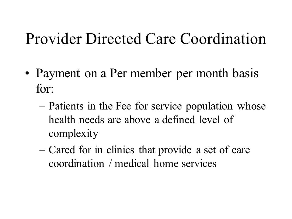 Provider Directed Care Coordination Payment on a Per member per month basis for: –Patients in the Fee for service population whose health needs are above a defined level of complexity –Cared for in clinics that provide a set of care coordination / medical home services