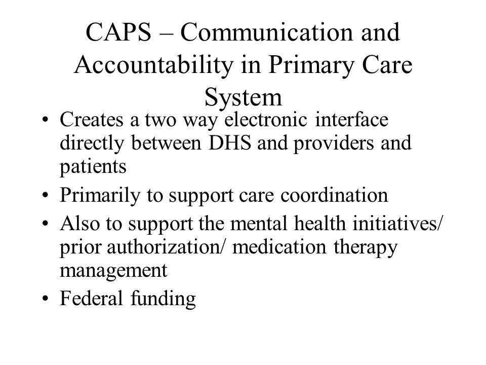CAPS – Communication and Accountability in Primary Care System Creates a two way electronic interface directly between DHS and providers and patients Primarily to support care coordination Also to support the mental health initiatives/ prior authorization/ medication therapy management Federal funding